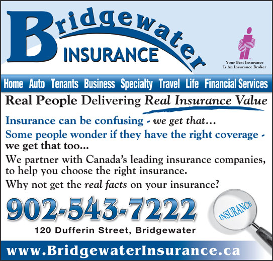Bridgewater Insurance Agency Limited (902-543-7222) - Display Ad - Real People Delivering Real Insurance Value Dl Insurance can be confusing - we get that... Some people wonder if they have the right coverage - we get that too... We partner with Canada s leading insurance companies, to help you choose the right insurance. Why not get the real facts on your insurance? 902-543-7222 120 Dufferin Street, Bridgewater120 Dufferin Street, Bridgewater www.BridgewaterInsurance.ca Home   Auto   Tenants   Business   Specialty   Travel   Life   Financial Services