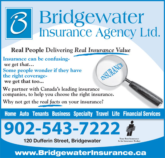 Bridgewater Insurance Agency Limited (902-543-7222) - Display Ad - Real Insurance Value Insurance can be confusing- we get that... Some people wonder if they have the right coverage- we get that too... e partner with Canada s leading insurance companies, to help you choose the right insurance. Why not get the real facts on your insurance? Home   Auto   Tenants   Business   Specialty   Travel   Life   Financial Services 902-543-7222 120 Dufferin Street, Bridgewater www.BridgewaterInsurance.ca real facts on your insurance? Home   Auto   Tenants   Business   Specialty   Travel   Life   Financial Services 902-543-7222 120 Dufferin Street, Bridgewater www.BridgewaterInsurance.ca Delivering Delivering Real People Real People Real Insurance Value Insurance can be confusing- we get that... Some people wonder if they have the right coverage- we get that too... e partner with Canada s leading insurance companies, to help you choose the right insurance. Why not get the