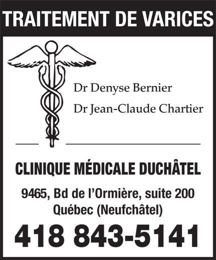 Clinique Médicale Duchâtel (418-843-5141) - Annonce illustrée======= - Dr Denyse Bernier TRAITEMENT DE VARICES Dr Jean-Claude Chartier CLINIQUE MÉDICALE DUCHÂTEL 9465, Bd de l Ormière, suite 200 Québec (Neufchâtel) 418 843-5141