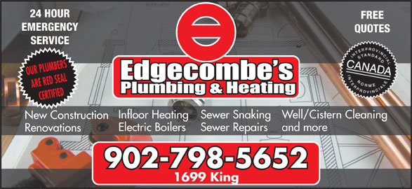 Edgecombe's Plumbing & Heating Ltd (902-798-5652) - Display Ad - 24 HOUR FREE EMERGENCY QUOTES SERVICE OUR PLUMBERS ARE RED SEAL CERTIFIED Well/Cistern Cleaning Sewer Snaking Infloor Heating New Construction and more Sewer Repairs Electric Boilers Renovations 902-798-5652 1699 King