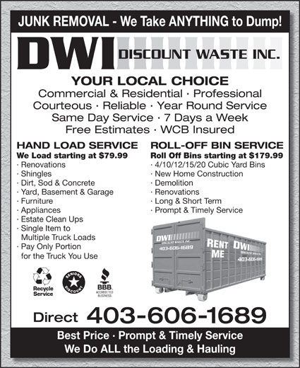 Discount Waste Inc (403-606-1689) - Annonce illustrée======= - JUNK REMOVAL - We Take ANYTHING to Dump! DISCOUNT WASTE INC. YOUR LOCAL CHOICE Commercial & Residential · Professional Courteous · Reliable · Year Round Service Same Day Service · 7 Days a Week Free Estimates · WCB Insured HAND LOAD SERVICE ROLL-OFF BIN SERVICE We Load starting at $79.99 Roll Off Bins starting at $179.99 · Renovations · 4/10/12/15/20 Cubic Yard Bins · Shingles · New Home Construction · Dirt, Sod & Concrete · Demolition · Yard, Basement & Garage · Renovations · Furniture · Long & Short Term · Appliances · Prompt & Timely Service · Estate Clean Ups · Single Item to Multiple Truck Loads · Pay Only Portion for the Truck You Use Recycle Service Direct 403-606-1689 Best Price · Prompt & Timely Service We Do ALL the Loading & Hauling