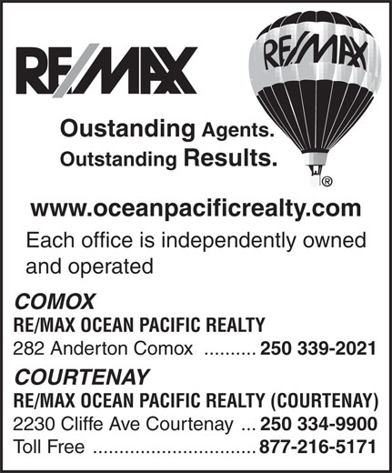 RE/MAX Ocean Pacific Realty (250-339-2021) - Display Ad - Agents. Outstanding Results. www.oceanpacificrealty.com Each office is independently owned and operated COMOX RE/MAX OCEAN PACIFIC REALTY 282 Anderton Comox .......... 250 339-2021 COURTENAY RE/MAX OCEAN PACIFIC REALTY (COURTENAY) 2230 Cliffe Ave Courtenay ... 250 334-9900 Toll Free ............................... 877-216-5171 Oustanding