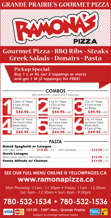 Ramona Pizza & Family Restaurant (780-532-1534) - Annonce illustrée======= - Buy 1 L or XL (w/ 2 toppings or more) and get 1 M (2 toppings) for FREE! (All combos incl. cheese and 4 toppings) 2 Med 10  Pizzas 2 Lg 12  Pizzas 2 XL 14  Pizzas 2 Cans of Pop 4 Cans of Pop 6 Cans of Pop 8 Wings 16 Wings $33.95 + GST $44.95 + GST $49.95 + GST 2 Med 10  Pizzas 2 Lg 12  Pizzas 2 XL 14  Pizzas Sm Caesar Salad Lg Caesar Salad Bread Sticks Bread Sticks 2 Cans of Pop 3 Cans of Pop 4 Cans of Pop $35.95 + GST $44.95 + GST $49.95 + GST Baked Spaghetti or Lasagna with meat sauce................ $12.50 + GST with meatballs.................. $12.95 + GST 12 Wings Greek Lasagna Meat sauce, Spinach, Mozzarella & Feta.................................................. $14.95 + GST Penne Alfredo w/ Chicken .................................................................. $17.95 + GST Sat: 4pm - 12:30am   Sun: 4pm - 9:30pm th 10120 - 100 Ave., Grande Prairie Subject to change without notice Mon-Thursday: 11am - 11:30pm   Friday: 11am - 12:30am