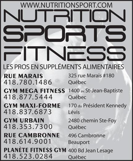 Nutrition Sports Fitness (418-780-1486) - Annonce illustrée======= - WWW.NUTRITIONSPORT.COM LES PROS EN SUPPLÉMENTS ALIMENTAIRES 325 rue Marais #180 RUE MARAIS Québec 418.780.1486 1400 av. St-Jean-Baptiste GYM MEGA FITNESS Québec 418.877.5444 170 du Président Kennedy GYM MAXI-FORME Lévis 418.837.6873 2480 chemin Ste-Foy GYM URBAIN 418.353.7300 Québec RUE CAMBRONNE 496 Cambronne 418.614.9001 PLANÈTE FITNESS GYM 400 Bd Jean Lesage Beauport 418.523.0284 Québec
