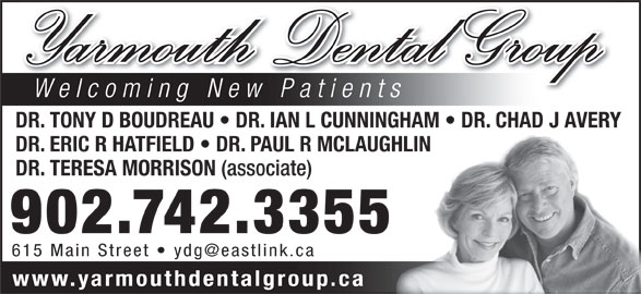 Yarmouth Dental Group (902-742-3355) - Display Ad - DR. TONY D BOUDREAU   DR. IAN L CUNNINGHAM   DR. CHAD J AVERY DR. ERIC R HATFIELD   DR. PAUL R MCLAUGHLIN DR. TERESA MORRISON (associate) 902.742.3355 www.yarmouthdentalgroup.ca Yarmouth Dental Group Welcoming New Patients DR. TONY D BOUDREAU   DR. IAN L CUNNINGHAM   DR. CHAD J AVERY DR. ERIC R HATFIELD   DR. PAUL R MCLAUGHLIN DR. TERESA MORRISON (associate) 902.742.3355 www.yarmouthdentalgroup.ca Yarmouth Dental Group Welcoming New Patients