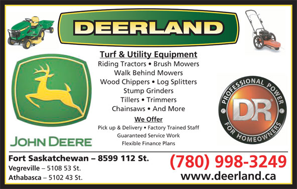 Deerland Equipment Ltd (780-998-3249) - Display Ad - Pick up & Delivery   Factory Trained Staff Guaranteed Service Work Flexible Finance Plans Fort Saskatchewan - 8599 112 St. (780) 998-3249 Vegreville - 5108 53 St. www.deerland.ca Athabasca Turf & Utility Equipment Riding Tractors   Brush Mowers Walk Behind Mowers Wood Chippers   Log Splitters Stump Grinders - 5102 43 St. Tillers   Trimmers Chainsaws   And More We Offer