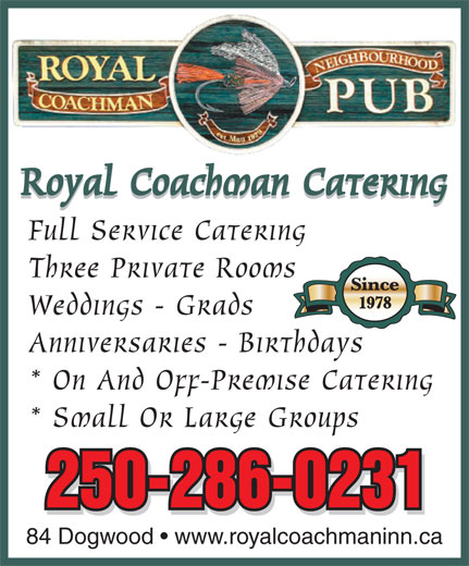 Royal Coachman Neighbourhood Pub (250-286-0231) - Annonce illustrée======= - Royal Coachman Catering Full Service Catering Three Private Rooms Since 1978 Weddings - Grads Anniversaries - Birthdays * On And Off-Premise Catering * Small Or Large Groups 250-286-0231 84 Dogwood   www.royalcoachmaninn.ca