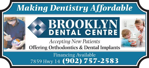 Brooklyn Dental Centre (902-757-2583) - Display Ad - Making Dentistry Affordable Accepting New Patients Offering Orthodontics & Dental Implants Financing Available 7859 Hwy 14 (902) 757-2583 Making Dentistry Affordable Accepting New Patients Offering Orthodontics & Dental Implants Financing Available 7859 Hwy 14 (902) 757-2583