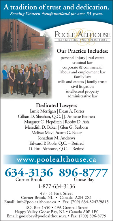 Poole Althouse (709-634-3136) - Annonce illustrée======= - A tradition of trust and dedication. Serving Western Newfoundland for over 55 years. Our Practice Includes: personal injury real estate criminal law corporate & commercial civil litigation intellectual property administrative law Dedicated Lawyers Jamie Merrigan Dean A. Porter Cillian D. Sheahan, Q.C. J. Annette Bennett Margaret C. Hepditch Robby D. Ash Meredith D. Baker Glen G. Seaborn Melissa May Adam G. Baker Jonathan M. Andrews Edward P. Poole, Q.C. - Retired D. Paul Althouse, Q.C. - Retired www.poolealthouse.ca 634-3136896-8777 Corner Brook Goose Bay 1-877-634-3136 49 - 51 Park Street Corner Brook, NL     Canada  A2H 2X1 P.O. Box 1450   49A Grenfell Street Happy Valley-Goose Bay, NL   Canada A0P 1E0 labour and employment law family law wills and estates family trusts A tradition of trust and dedication. Serving Western Newfoundland for over 55 years. Our Practice Includes: personal injury real estate criminal law corporate & commercial labour and employment law family law wills and estates family trusts civil litigation intellectual property administrative law Dedicated Lawyers Jamie Merrigan Dean A. Porter Cillian D. Sheahan, Q.C. J. Annette Bennett Margaret C. Hepditch Robby D. Ash Meredith D. Baker Glen G. Seaborn Melissa May Adam G. Baker Jonathan M. Andrews Edward P. Poole, Q.C. - Retired D. Paul Althouse, Q.C. - Retired www.poolealthouse.ca 634-3136896-8777 Corner Brook Goose Bay 1-877-634-3136 49 - 51 Park Street Corner Brook, NL     Canada  A2H 2X1 P.O. Box 1450   49A Grenfell Street Happy Valley-Goose Bay, NL   Canada A0P 1E0