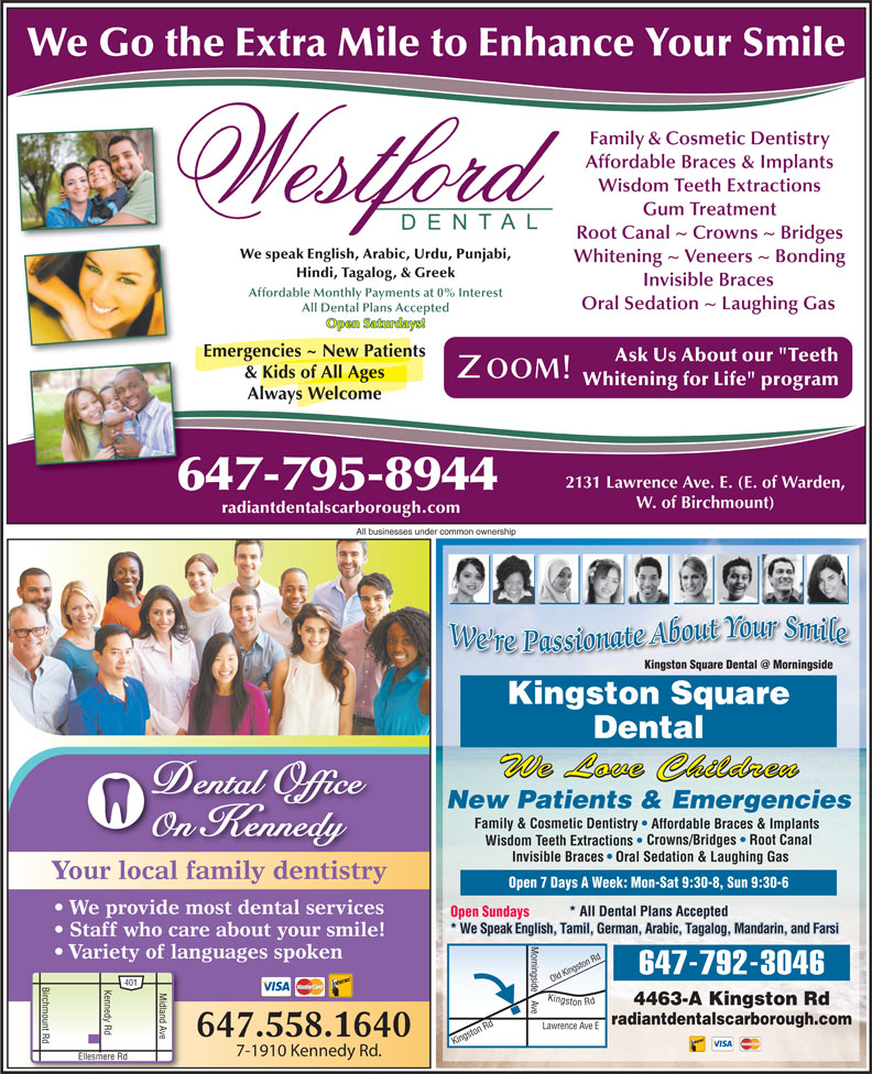 """Kingston Square Dental (416-283-3368) - Display Ad - We Go the Extra Mile to Enhance Your Smile Family & Cosmetic Dentistry Affordable Braces & Implants Wisdom Teeth Extractions Gum Treatment Root Canal ~ Crowns ~ Bridges We speak English, Arabic, Urdu, Punjabi, Whitening ~ Veneers ~ Bonding Hindi, Tagalog, & Greek Invisible Braces Oral Sedation ~ Laughing Gas All Dental Plans Accepted Open Saturdays! Emergencies ~ New Patients Ask Us About our """"Teeth & Kids of All Ages Whitening for Life"""" program Always Welcome 2131 Lawrence Ave. E. (E. of Warden, 647-795-8944 W. of Birchmount) radiantdentalscarborough.com All businesses under common ownership Kingston Square Dental We Love Children Dental Office New Patients & Emergencies Family & Cosmetic Dentistry Affordable Braces & Implants Affordable Monthly Payments at 0% Interest On Kennedy Crowns/Bridges   Root Canal Wisdom Teeth Extractions Invisible Braces Oral Sedation & Laughing Gas Your local family dentistry Open 7 Days A Week: Mon-Sat 9:30-8, Sun 9:30-6 We provide most dental services * All Dental Plans Accepted Open Sundays * We Speak English, Tamil, German, Arabic, Tagalog, Mandarin, and Farsi Staff who care about your smile! Variety of languages spoken ingst Rd ingside 647-792-3046 ld K 401 Birchmount Rd Kennedy Rd Ellesmere R Midland Ave Kingston Rd Lawrence 4463-A Kingston Rd e Ki radiantdentalscarborough.com on Rd O Ave E ngst 647.558.1640 7-1910 Kennedy Rd."""