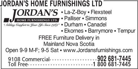 Jordan's Home Furnishings Ltd (902-681-7445) - Annonce illustrée======= - JORDAN S HOME FURNISHINGS LTD La-Z-Boy   Flexsteel Palliser   Simmons Durham   Canadel Ekornes   Barrymore   Tempur FREE Furniture Delivery in Mainland Nova Scotia Open 9-9 M-F; 9-5 Sat   www.Jordansfurnishings.com 902 681-7445 9108 Commercial------------------- Toll Free-------------------------- 1 800 681-7445 JORDAN S HOME FURNISHINGS LTD La-Z-Boy   Flexsteel Palliser   Simmons Durham   Canadel Ekornes   Barrymore   Tempur FREE Furniture Delivery in Mainland Nova Scotia Open 9-9 M-F; 9-5 Sat   www.Jordansfurnishings.com 902 681-7445 9108 Commercial------------------- Toll Free-------------------------- 1 800 681-7445