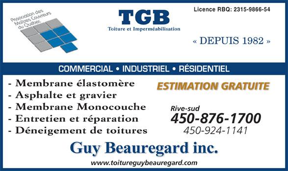 TGB Toiture et Imperméabilisation (450-796-2525) - Annonce illustrée======= - Guy Beauregard inc. www.toitureguybeauregard.com 450-924-1141 Licence RBQ: 2315-9866-54 « DEPUIS 1982 » COMMERCIAL   INDUSTRIEL   RÉSIDENTIEL - Membrane élastomère ESTIMATION GRATUITE - Asphalte et gravier - Membrane Monocouche Rive-sud - Entretien et réparation 450-876-1700 - Déneigement de toitures