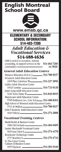 English Montreal School Board (514-483-7200) - Display Ad - 1000 Old Orchard Laurier Macdonald Vocational Centre 514-374-4278 5025 Jean Talon E Rosemount Technology Centre 514-376-4724 3737 Beaubien E St. Pius Career Centre Culinary & Business Centre 514-381-5440 9955 Papineau www.emsb.qc.ca ELEMENTARY & SECONDARY SCHOOL INFORMATION: 514-483-7200 Adult Education & Vocational Services 514-488-4636 SARCA (refers to reception, referral, counseling, & support services in the 514-483-7200 community) ex 5636 General Adult Education Centres 514-788-5937 Distance Education (D.E.A.I.) St-Laurent Adult Education Centre 514-337-3856 2405 Place Lafortune W Galileo Adult Education Centre 514-721-0120 10921 Gariépy James Lyng Adult Education Centre 514-846-0019 5440 Notre Dame W Marymount Adult Education Centre 514-488-8203 5785 Parkhaven Ave, Côte St-Luc High School of Montreal Adult Education Centre 514-788-5937 3711 de Bullion John F Kennedy Adult Education Centre 514-374-2888 3030 Villeray Vocational Training Centres Shadd Health & Business Centre 514-484-0485