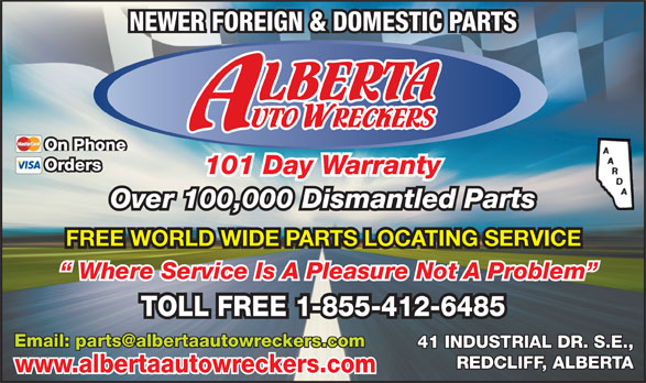 Alberta Auto Wreckers (403-548-3149) - Display Ad - NEWER FOREIGN & DOMESTIC PARTS On Phone Orders 101 Day Warranty Over 100,000 Dismantled Parts FREE WORLD WIDE PARTS LOCATING SERVICE Where Service Is A Pleasure Not A Problem TOLL FREE 1-855-412-6485 41 INDUSTRIAL DR. S.E., REDCLIFF, ALBERTA www.albertaautowreckers.com NEWER FOREIGN & DOMESTIC PARTS On Phone Orders 101 Day Warranty Over 100,000 Dismantled Parts FREE WORLD WIDE PARTS LOCATING SERVICE Where Service Is A Pleasure Not A Problem TOLL FREE 1-855-412-6485 41 INDUSTRIAL DR. S.E., REDCLIFF, ALBERTA www.albertaautowreckers.com