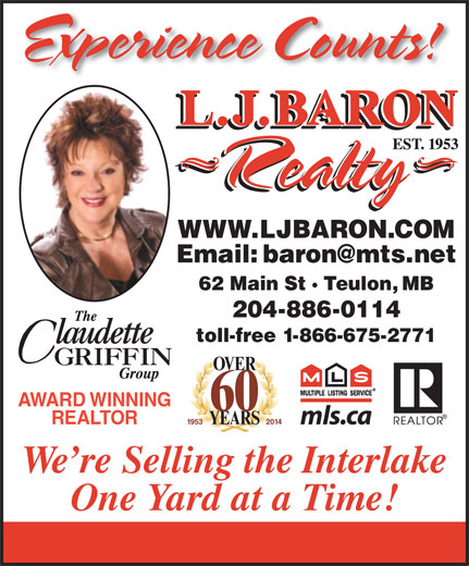 Baron Realty L J (204-886-2393) - Annonce illustrée======= - Experience Counts! WWW.LJBARON.COM 62 Main St · Teulon, MB 204-886-0114 toll-free 1-866-675-2771 OVER AWARD WINNING 60 REALTOR 1953 2 014 YEARS We re Selling the Interlake One Yard at a Time!