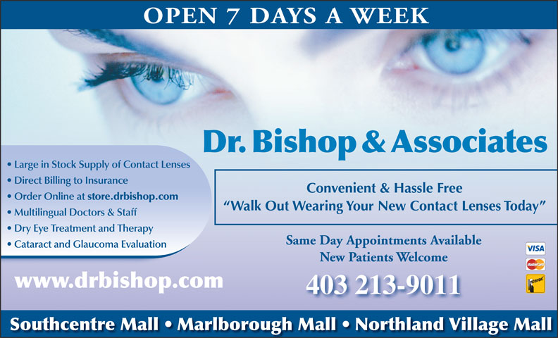 Dr Bishop & Associates (403-974-3937) - Annonce illustrée======= - OPEN 7 DAYS A WEEK Dr.Bishop&Associates Large in Stock Supply of Contact Lenses Direct Billing to Insurance Convenient & Hassle Free Order Online at store.drbishop.com Walk Out Wearing Your New Contact Lenses Today Multilingual Doctors & Staff Dry Eye Treatment and Therapy Same Day Appointments Available Cataract and Glaucoma Evaluation New Patients Welcome www.drbishop.com 403 213-9011 Southcentre Mall   Marlborough Mall   Northland Village Mall