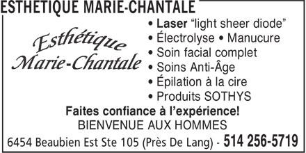 """Esthétique Marie-Chantale (514-256-5719) - Display Ad - • Électrolyse • Manucure • Soin facial complet • Soins Anti-Âge • Épilation à la cire • Produits SOTHYS Faites confiance à l'expérience! BIENVENUE AUX HOMMES • Laser """"light sheer diode"""" • Électrolyse • Manucure • Soin facial complet • Soins Anti-Âge • Épilation à la cire • Produits SOTHYS Faites confiance à l'expérience! BIENVENUE AUX HOMMES • Laser """"light sheer diode"""""""