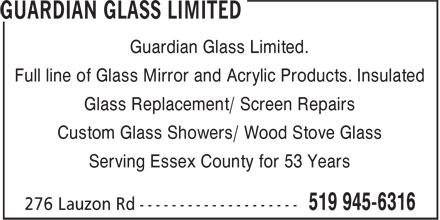 Guardian Glass Ltd (519-945-6316) - Display Ad - Guardian Glass Limited. Full line of Glass Mirror and Acrylic Products. Insulated Glass Replacement/ Screen Repairs Custom Glass Showers/ Wood Stove Glass Serving Essex County for 53 Years