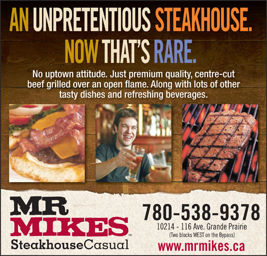 Mr Mikes Steakhouse & Bar (780-538-9378) - Annonce illustrée======= - No uptown attitude. Just premium quality, centre-cut beef grilled over an open flame. Along with lots of other tasty dishes and refreshing beverages.