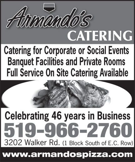 Armando's Pizza (519-966-2760) - Display Ad - Catering for Corporate or Social Events Banquet Facilities and Private Rooms Full Service On Site Catering Available Celebrating 46 years in Business 519-966-2760 3202 Walker Rd. (1 Block South of E.C. Row) www.armandospizza.com CATERINGCATE