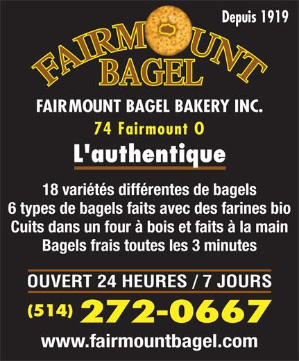Fairmount Bagel Bakery Inc (514-272-0667) - Annonce illustrée======= - Depuis 1919 74 Fairmount O L authentique 18 variétés différentes de bagels 6 types de bagels faits avec des farines bio Cuits dans un four à bois et faits à la main Bagels frais toutes les 3 minutes OUVERT 24 HEURES / 7 JOURS (514) 272-0667 www.fairmountbagel.com FAIRMOUNT BAGEL BAKERY INC.
