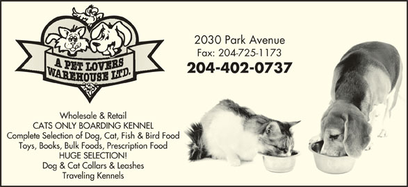 A Pet Lovers Warehouse Ltd (204-725-1172) - Display Ad - Toys, Books, Bulk Foods, Prescription Food HUGE SELECTION! Dog & Cat Collars & Leashes Traveling Kennels 2030 Park Avenue2030 Park Avenue Fax: 204-725-1173Fax: 204-725-1173 204-402-0737204-402-0737 Wholesale & Retail CATS ONLY BOARDING KENNEL Complete Selection of Dog, Cat, Fish & Bird Food Toys, Books, Bulk Foods, Prescription Food HUGE SELECTION! Dog & Cat Collars & Leashes Traveling Kennels 2030 Park Avenue2030 Park Avenue Fax: 204-725-1173Fax: 204-725-1173 204-402-0737204-402-0737 Wholesale & Retail CATS ONLY BOARDING KENNEL Complete Selection of Dog, Cat, Fish & Bird Food Toys, Books, Bulk Foods, Prescription Food HUGE SELECTION! Dog & Cat Collars & Leashes Traveling Kennels 2030 Park Avenue2030 Park Avenue Fax: 204-725-1173Fax: 204-725-1173 204-402-0737204-402-0737 Wholesale & Retail CATS ONLY BOARDING KENNEL Complete Selection of Dog, Cat, Fish & Bird Food Toys, Books, Bulk Foods, Prescription Food HUGE SELECTION! Dog & Cat Collars & Leashes Traveling Kennels 2030 Park Avenue2030 Park Avenue Fax: 204-725-1173Fax: 204-725-1173 204-402-0737204-402-0737 Wholesale & Retail CATS ONLY BOARDING KENNEL Complete Selection of Dog, Cat, Fish & Bird Food