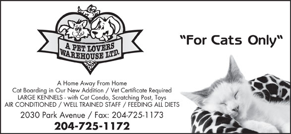 A Pet Lovers Warehouse Ltd (204-725-1172) - Display Ad - For CratsOnly A Home Away From Home Cat Boarding in Our New Addition / Vet Certificate Required LARGE KENNELS - with Cat Condo, Scratching Post, Toys AIR CONDITIONED / WELL TRAINED STAFF / FEEDING ALL DIETS 2030 Park Avenue / Fax: 204-725-1173 204-725-1172