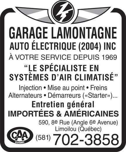 Garage Lamontagne Auto Electrique (2004) Inc (418-523-6916) - Display Ad - GARAGE LAMONTAGNE AUTO ÉLECTRIQUE (2004) INC À VOTRE SERVICE DEPUIS 1969 LE SPÉCIALISTE EN SYSTÈMES D AIR CLIMATISÉ Injection   Mise au point   Freins Alternateurs   Démarreurs («Starter»)... Entretien général IMPORTÉES & AMÉRICAINES 590, 8 Rue (Angle 6 Avenue) Limoilou (Québec) MD (581) 702-3858