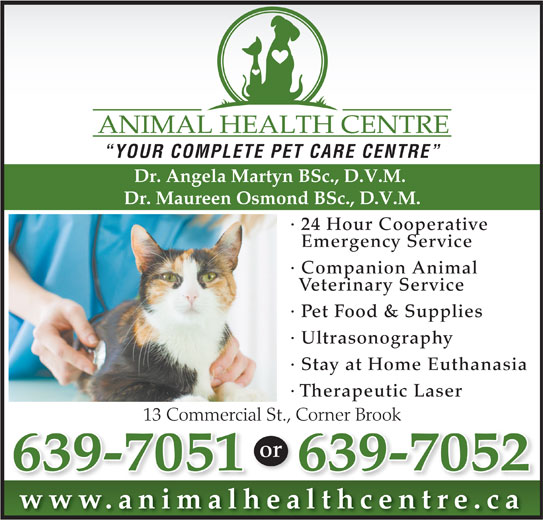 Animal Health Centre (709-639-7051) - Annonce illustrée======= - or 639-7052639-7051 www.animalhealthcentre.calth ti lh YOUR COMPLETE PET CARE CENTRE Dr. Angela Martyn BSc., D.V.M. Dr. Maureen Osmond BSc., D.V.M. · 24 Hour Cooperative Emergency Service · Companion Animal Veterinary Service · Pet Food & Supplies · Ultrasonography · Stay at Home Euthanasia · Therapeutic Laser 13 Commercial St., Corner Brook Corner Book13 Commecial www.animalhealthcentre.calth ti lh YOUR COMPLETE PET CARE CENTRE Dr. Angela Martyn BSc., D.V.M. Dr. Maureen Osmond BSc., D.V.M. · 24 Hour Cooperative Emergency Service · Companion Animal Veterinary Service · Pet Food & Supplies · Ultrasonography · Stay at Home Euthanasia · Therapeutic Laser 13 Commercial St., Corner Brook Corner Book13 Commecial or 639-7052639-7051