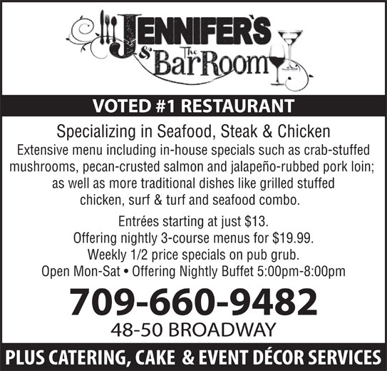 Jennifer's Restaurant & Catering Services (709-632-7979) - Annonce illustrée======= - Specializing in Seafood, Steak & Chicken Extensive menu including in-house specials such as crab-stuffed mushrooms, pecan-crusted salmon and jalapeño-rubbed pork loin; as well as more traditional dishes like grilled stuffed chicken, surf & turf and seafood combo. Entrées starting at just $13. Offering nightly 3-course menus for $19.99. Weekly 1/2 price specials on pub grub. Open Mon-Sat   Offering Nightly Buffet 5:00pm-8:00pm 709-660-9482 48-50 BROADWAY VOTED #1 RESTAURANT Specializing in Seafood, Steak & Chicken Extensive menu including in-house specials such as crab-stuffed mushrooms, pecan-crusted salmon and jalapeño-rubbed pork loin; as well as more traditional dishes like grilled stuffed chicken, surf & turf and seafood combo. Entrées starting at just $13. Offering nightly 3-course menus for $19.99. Weekly 1/2 price specials on pub grub. Open Mon-Sat   Offering Nightly Buffet 5:00pm-8:00pm VOTED #1 RESTAURANT 709-660-9482 48-50 BROADWAY