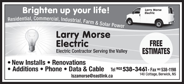 Morse Larry Electric (902-538-3461) - Display Ad - Additions   Phone   Data & Cable 140 Cottage, Berwick, NS Larry Morse Brighten up your life! Electric Residential, Commercial, Industrial, Farm & Solar Power Larry Morse FREE Electric Electric Contractor Serving the Valley ESTIMATES New Installs   Renovations 902 Tel 538-3461 Fax 538-1198