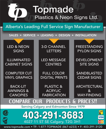 Topmade Plastics & Neon Signs Ltd (403-291-3683) - Annonce illustrée======= - Topmade Plastics & Neon Signs Ltd. Alberta s Leading Full Service Sign Manufacturer SALES     SERVICE     LEASING     DESIGN     INSTALLATIONSALES   SERVICE   LEASING   DESIGN   INSALLTION LED & NEON FREESTANDING3-D CHANNEL SIGNS PYLON SIGNSLETTERS SITE SIGNSCENTRES ILLUMINATED DEVELOPMENTLED MESSAGE CABINET SIGNS SANDBLASTEDFULL COLOR VINYL GRAPHICS COMPUTER CUT CEDAR SIGNSDIGITAL PRINTS BACK-LIT ARCHITECTURALPLASTIC & AWNINGS & &ACRYLIC CANOPIES WAY-FINDINGFABRICATION Serving Calgary and Edmonton Since 1979 403-291-3683 4027 11 ST SE Calgary. T2G 3H1 www.topmade.com   TF: 1-877-TOPMADE (867-6233)   F: 403-291-3120