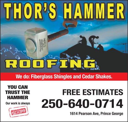 Thor's Hammer Roofing (250-640-0714) - Display Ad - We do: Fiberglass Shingles and Cedar Shakes. YOU CAN TRUST THE FREE ESTIMATES HAMMER Our work is always 250-640-0714 1614 Pearson Ave, Prince George