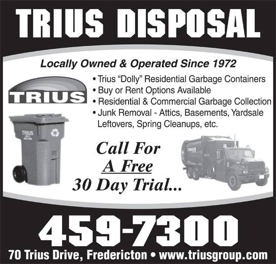 Trius Disposal Group (506-459-7300) - Display Ad - Locally Owned & Operated Since 1972 Trius  Dolly  Residential Garbage Containers Buy or Rent Options Available Residential & Commercial Garbage Collection Junk Removal - Attics, Basements, Yardsale Leftovers, Spring Cleanups, etc. Call For A Free 30 Day Trial... 70 Trius Drive, Fredericton   www.triusgroup.com Locally Owned & Operated Since 1972 Trius  Dolly  Residential Garbage Containers Buy or Rent Options Available Residential & Commercial Garbage Collection Junk Removal - Attics, Basements, Yardsale Leftovers, Spring Cleanups, etc. Call For A Free 30 Day Trial... 70 Trius Drive, Fredericton   www.triusgroup.com