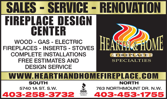 Hearth & Home Fireplace Specialities Ltd (403-258-3732) - Display Ad - SALES - SERVICE - RENOVATION FIREPLACE DESIGN CENTER WOOD - GAS - ELECTRIC FIREPLACES - INSERTS - STOVES COMPLETE INSTALLATIONS FREE ESTIMATES AND DESIGN SERVICE WWW.HEARTHANDHOMEFIREPLACE.COM SOUTH NORTH 5740 1A ST. S.W. 763 NORTHMOUNT DR. N.W. 403-258-3732 403-453-1755