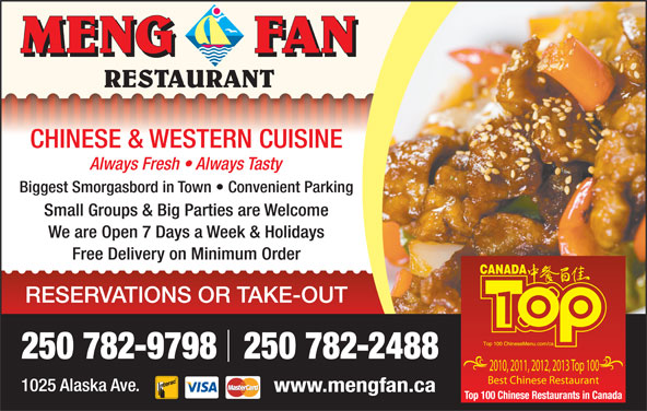Meng Fan Restaurant (250-782-9798) - Display Ad - CHINESE & WESTERN CUISINE Always Fresh   Always Tasty Biggest Smorgasbord in Town   Convenient Parking Small Groups & Big Parties are Welcome We are Open 7 Days a Week & Holidays Free Delivery on Minimum Order RESERVATIONS OR TAKE-OUT 250 782-9798   250 782-2488 2010, 2011, 2012, 2013 Top 100 Best Chinese Restaurant 1025 Alaska Ave. www.mengfan.ca