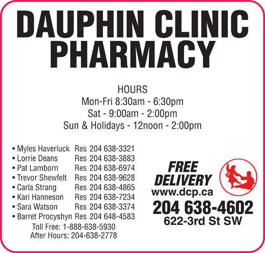 Dauphin Clinic Pharmacy (204-638-4602) - Display Ad - DAUPHIN CLINIC PHARMACY HOURS Mon-Fri 8:30am - 6:30pm Sat - 9:00am - 2:00pm Sun & Holidays - 12noon - 2:00pm Myles Haverluck Res 204 638-3321 Lorrie Deans Res 204 638-3883 Pat Lamborn Res 204 638-6974 FREE Trevor Shewfelt Res 204 638-9628 DELIVERY Carla Strang Res 204 638-4865 www.dcp.ca Kari Hanneson Res 204 638-7234 Sara Watson Res 204 638-3374 204 638-4602 Barret Procyshyn Res 204 648-4583 622-3rd St SW Toll Free: 1-888-638-5930 After Hours: 204-638-2778 DAUPHIN CLINIC PHARMACY HOURS Mon-Fri 8:30am - 6:30pm Sat - 9:00am - 2:00pm Sun & Holidays - 12noon - 2:00pm Myles Haverluck Res 204 638-3321 Lorrie Deans Res 204 638-3883 Pat Lamborn Res 204 638-6974 FREE Trevor Shewfelt Res 204 638-9628 DELIVERY Carla Strang Res 204 638-4865 www.dcp.ca Kari Hanneson Res 204 638-7234 Sara Watson Res 204 638-3374 204 638-4602 Barret Procyshyn Res 204 648-4583 622-3rd St SW Toll Free: 1-888-638-5930 After Hours: 204-638-2778
