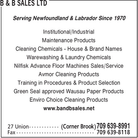 B & B Sales Limited (709-639-8991) - Annonce illustrée======= - B & B SALES LTD Serving Newfoundland & Labrador Since 1970 Institutional/Industrial Maintenance Products Cleaning Chemicals - House & Brand Names Warewashing & Laundry Chemicals Nilfisk Advance Floor Machines Sales/Service Avmor Cleaning Products Training in Procedures & Product Selection Green Seal approved Wausau Paper Products Enviro Choice Cleaning Products www.bandbsales.net (Corner Brook) B & B SALES LTD Serving Newfoundland & Labrador Since 1970 Institutional/Industrial Maintenance Products Cleaning Chemicals - House & Brand Names Warewashing & Laundry Chemicals Nilfisk Advance Floor Machines Sales/Service Avmor Cleaning Products Training in Procedures & Product Selection Green Seal approved Wausau Paper Products Enviro Choice Cleaning Products www.bandbsales.net (Corner Brook) 709 639-8991 27 Union------------ 709 639-8118 Fax ------------------------------- 709 639-8991 27 Union------------ 709 639-8118 Fax -------------------------------