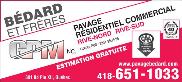 Bédard & Frères G P M Inc (418-651-1033) - Annonce illustrée======= - 40 RIVE-SUD 1972-2014 RÉSIDENTIEL COMMERCIAL RIVE-NORDPAVAGE Licence RBQ : 2331-2556-25 INC. www.pavagebedard.com ESTIMATION GRATUITE 881 Bd Pie XII, Québec 418-651-1033