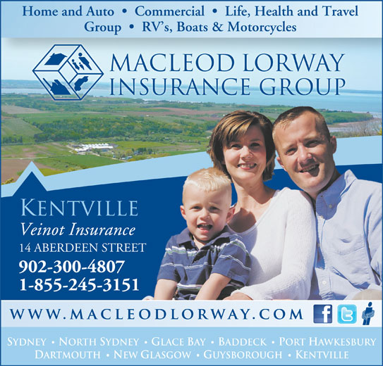 MacLeod Lorway Insurance Group Veinot Insurance (902-678-3219) - Annonce illustrée======= - Group     RV s, Boats & Motorcycles macleod lorway insurance group KENTVILLE Veinot Insurance 14 ABERDEEN STREET 902-300-4807 1-855-245-3151 SYDNEY NORTH SYDNEY GLACE BAY BADDECK PORT HAWKESBURY · · DARTMOUTH NEW GLASGOW GUYSBOROUGH KENTVILLE · · Home and Auto     Commercial     Life, Health and Travel