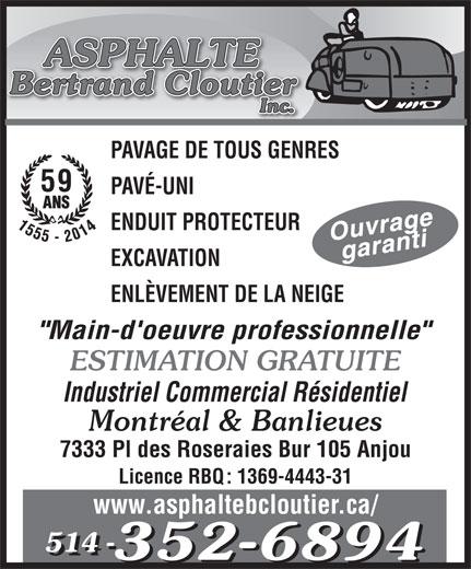 """Asphalte Bertrand Cloutier Inc (514-352-6894) - Annonce illustrée======= - PAVAGE DE TOUS GENRES 59 ENDUIT PROTECTEUR EXCAVATION ENLÈVEMENT DE LA NEIGE """"Main-d'oeuvre professionnelle"""" ESTIMATION GRATUITE Industriel Commercial Résidentiel Montréal & Banlieues 7333 Pl des Roseraies Bur 105 Anjou Licence RBQ: 1369-4443-31 www.asphaltebcloutier.ca/ 514 - 514 - PAVÉ-UNI"""