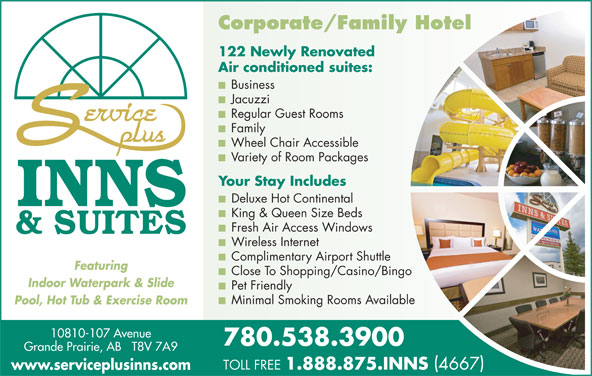 Service Plus Inns & Suites (780-538-3900) - Display Ad - King & Queen Size Beds Fresh Air Access Windows Wireless Internet Complimentary Airport Shuttle Featuring Close To Shopping/Casino/Bingo Indoor Waterpark & Slide Pet Friendly Minimal Smoking Rooms Available Pool, Hot Tub & Exercise Room 10810-107 Avenue 780.538.3900 Grande Prairie, AB   T8V 7A9 TOLL FREE 1.888.875.INNS 4667 www.serviceplusinns.com Corporate/Family Hotel 122 Newly Renovated Air conditioned suites: Business Jacuzzi Regular Guest Rooms Family Wheel Chair Accessible Variety of Room Packages Your Stay Includes Deluxe Hot Continental