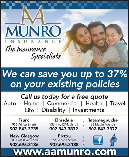 A A Munro Insurance Brokers Inc (902-895-5444) - Annonce illustrée======= - The Insurance Specialists We can save you up to 37% on your existing policies Call us today for a free quote Auto Home Commercial Health Travel Disability Investments Life Truro Elmsdale Tatamagouche 956 Prince Street 138 Hwy#214, Unit 1 38 Maple Avenue 902.843.3735 902.843.3832 902.843.3872 PictouNew Glasgow 22 George Street509 East River Road 902.695.3188902.695.3186 www.aamunro.com