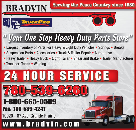 Bradvin Trailer Sales Ltd (780-539-6260) - Annonce illustrée======= - Serving the Peace Country since 1980 BRADVIN Your One Stop Heavy Duty Parts Store Largest Inventory of Parts For Heavy & Light Duty Vehicles   Springs   Breaks Suspension Parts   Accessories   Truck & Trailer Repair   Automotive Heavy Trailer   Heavy Truck   Light Trailer   Shear and Brake   Trailer Manufacturer Transport Tanks   Welding 24 HOUR SERVICE 780-539-6260 1-800-665-050918006650509 Fax: 780-539-4247 10920 - 87 Ave, Grande Prairieie Prairde Ave, Gran10920 - 87 www.bradvin.com
