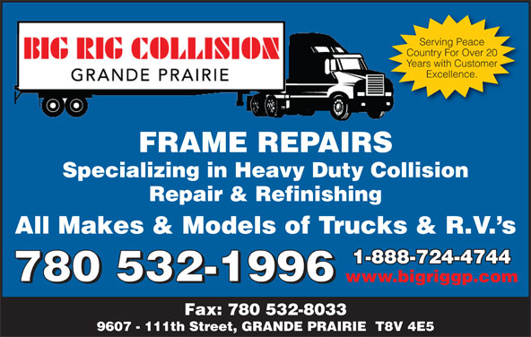 Big Rig Collision (Grande Prairie) Ltd (780-532-1996) - Display Ad - Excellence. FRAME REPAIRSFRAMEREPAIRS Specializing in Heavy Duty Collision Repair & Refinishing All Makes & Models of Trucks & R.V. s 1-888-724-47441-888-724-4744 780 532-1996 www.bigriggp.com 780 532-1996 Fax: 780 532-8033 9607 - 111th Street, GRANDE PRAIRIE  T8V 4E5 Years with Customer Serving Peace Country For Over 20