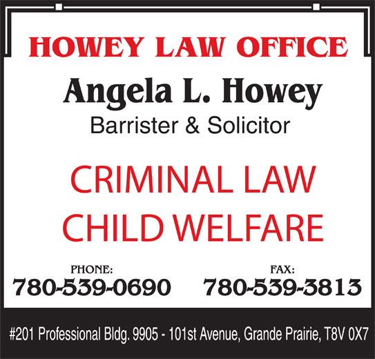 Howey Law Office (780-539-0690) - Display Ad - Barrister & Solicitor CRIMINAL LAW CHILD WELFARE PHONE: FAX: 780-539-0690 780-539-3813 Barrister & Solicitor CRIMINAL LAW CHILD WELFARE PHONE: FAX: 780-539-0690 780-539-3813