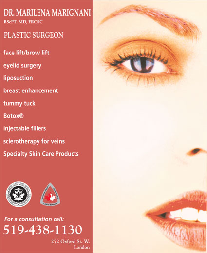 Marignani M Dr (519-438-1130) - Annonce illustrée======= - PLASTIC SURGEON face lift/brow lift eyelid surgery liposuction breast enhancement tummy tuck Botox injectable fillers sclerotherapy for veins Specialty Skin Care Products For a consultation call: 272 Oxford St. W. London PLASTIC SURGEON face lift/brow lift eyelid surgery liposuction breast enhancement tummy tuck Botox injectable fillers sclerotherapy for veins Specialty Skin Care Products For a consultation call: 272 Oxford St. W. London