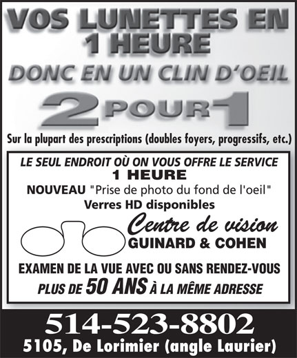 """Centre De Vision Guinard & Cohen (514-523-8802) - Display Ad - Sur la plupart des prescriptions (doubles foyers, progressifs, etc.) LE SEUL ENDROIT OÙ ON VOUS OFFRE LE SERVICE 1 HEURE NOUVEAU """"Prise de photo du fond de l'oeil"""" Verres HD disponibles Centre de vision GUINARD & COHEN EXAMEN DE LA VUE AVEC OU SANS RENDEZ-VOUS PLUS DE 50 ANS À LA MÊME ADRESSE 514-523-8802 5105, De Lorimier (angle Laurier)"""