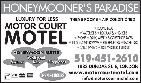 Motorcourt Motel (519-451-2610) - Annonce illustrée======= - HONEYMOONER'S PARADISE LUXURY FOR LESS THEME ROOMS    AIR CONDITIONED MOTOR COURT ROUND BEDS WATERBEDS    REGULAR & KING BEDS PHONE    DAILY, WEEKLY & CORPORATE RATES FRIDGE & MICROWAVE    KITCHENETTES    BACHELORS MOTEL CABLE TV/DVD    FREE WIRELESS INTERNET HONEYMOON SUITES Whirlpool 519-451-2610 1883 DUNDAS ST. E, LONDON Fireplaces Saunas Tubs www.motorcourtmotel.com OPEN 24 HOURS
