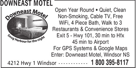 Downeast Motel (1-800-395-8117) - Annonce illustrée======= - Non-Smoking, Cable TV, Free WiFi, 4 Piece Bath, Walk to 3 Restaurants & Convenience Stores Exit 5 - Hwy 101, 30 min to Hfx 45 min to Airport For GPS Systems & Google Maps Enter: Downeast Motel, Windsor NS Open Year Round • Quiet, Clean